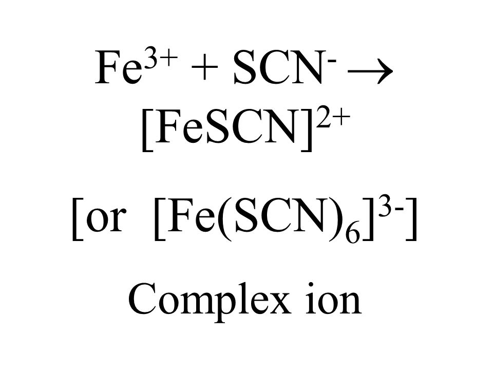 Fe3+ + SCN-  [FeSCN]2+ [or [Fe(SCN)6]3-] Complex ion